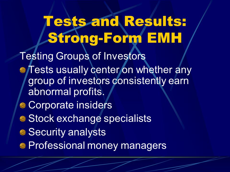 Tests and Results: Strong-Form EMH Testing Groups of Investors Tests usually center on whether any group of investors consistently earn abnormal profi