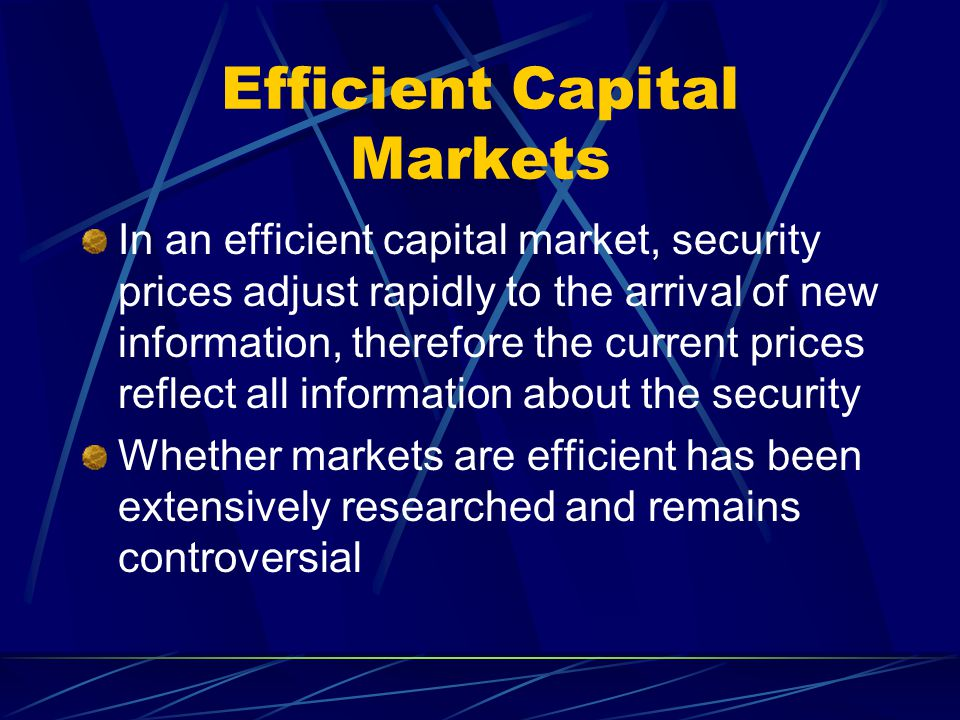 Efficient Capital Markets In an efficient capital market, security prices adjust rapidly to the arrival of new information, therefore the current pric