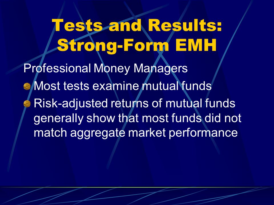 Tests and Results: Strong-Form EMH Professional Money Managers Most tests examine mutual funds Risk-adjusted returns of mutual funds generally show th