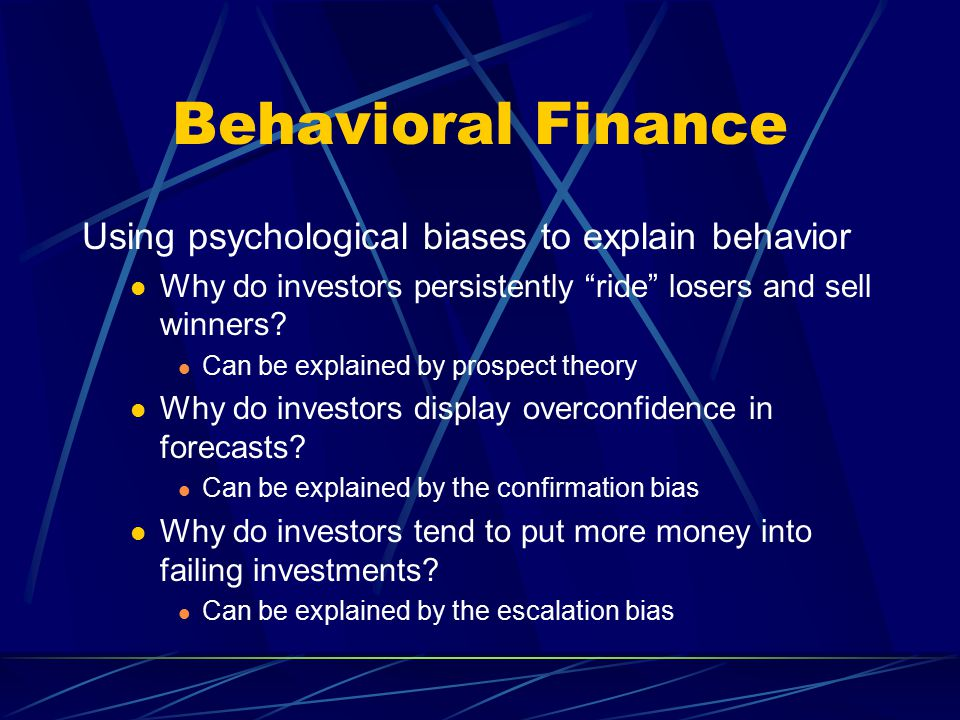 "Behavioral Finance Using psychological biases to explain behavior Why do investors persistently ""ride"" losers and sell winners? Can be explained by pr"