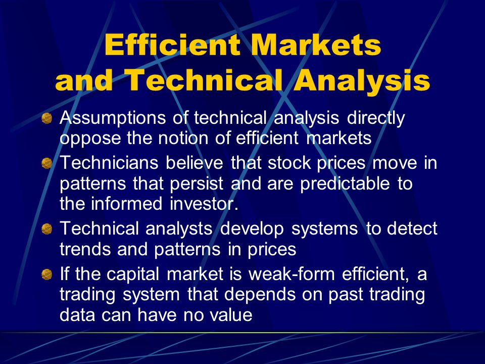 Efficient Markets and Technical Analysis Assumptions of technical analysis directly oppose the notion of efficient markets Technicians believe that st