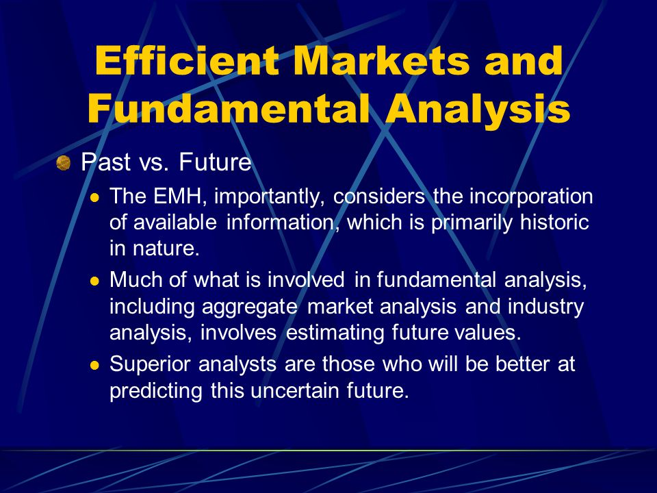 Efficient Markets and Fundamental Analysis Past vs. Future The EMH, importantly, considers the incorporation of available information, which is primar