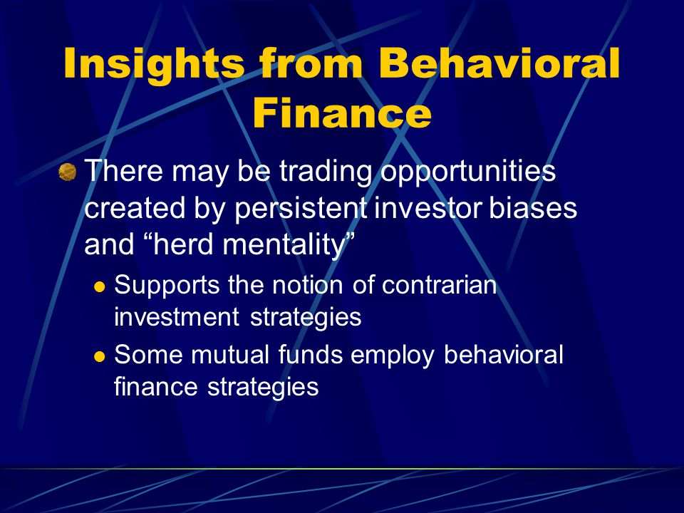 "Insights from Behavioral Finance There may be trading opportunities created by persistent investor biases and ""herd mentality"" Supports the notion of"