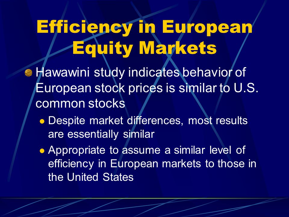 Efficiency in European Equity Markets Hawawini study indicates behavior of European stock prices is similar to U.S. common stocks Despite market diffe