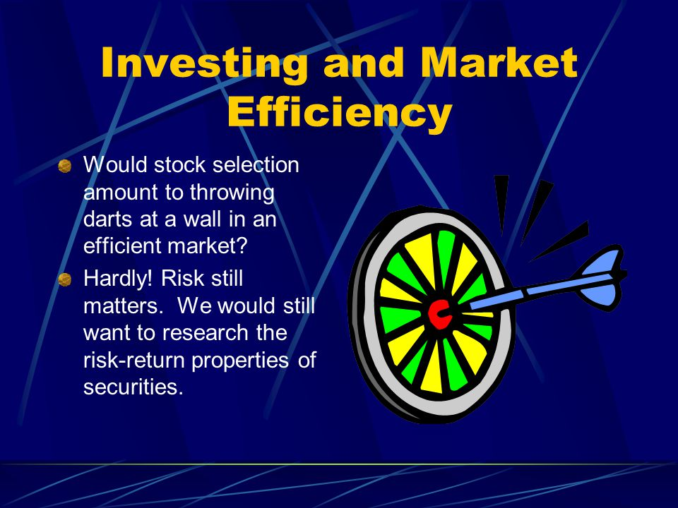Investing and Market Efficiency Would stock selection amount to throwing darts at a wall in an efficient market? Hardly! Risk still matters. We would