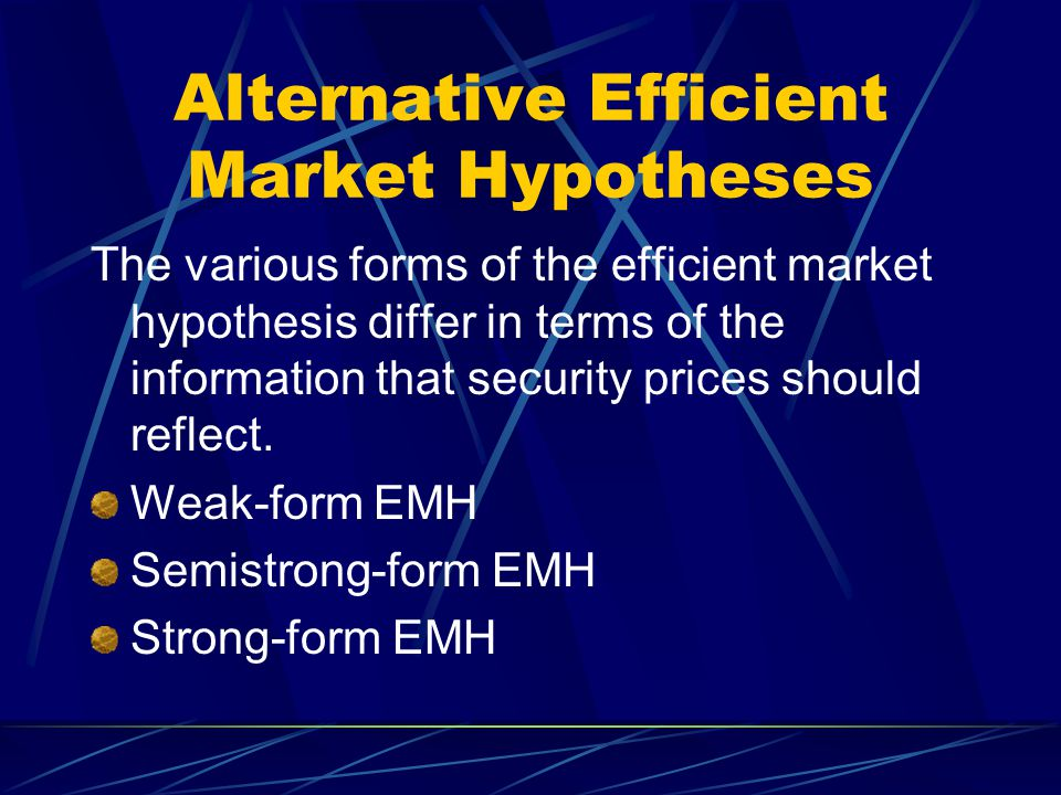 Alternative Efficient Market Hypotheses The various forms of the efficient market hypothesis differ in terms of the information that security prices s