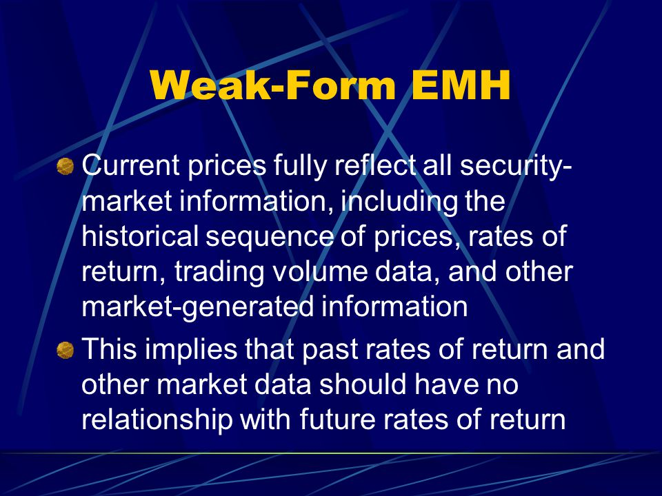Weak-Form EMH Current prices fully reflect all security- market information, including the historical sequence of prices, rates of return, trading vol