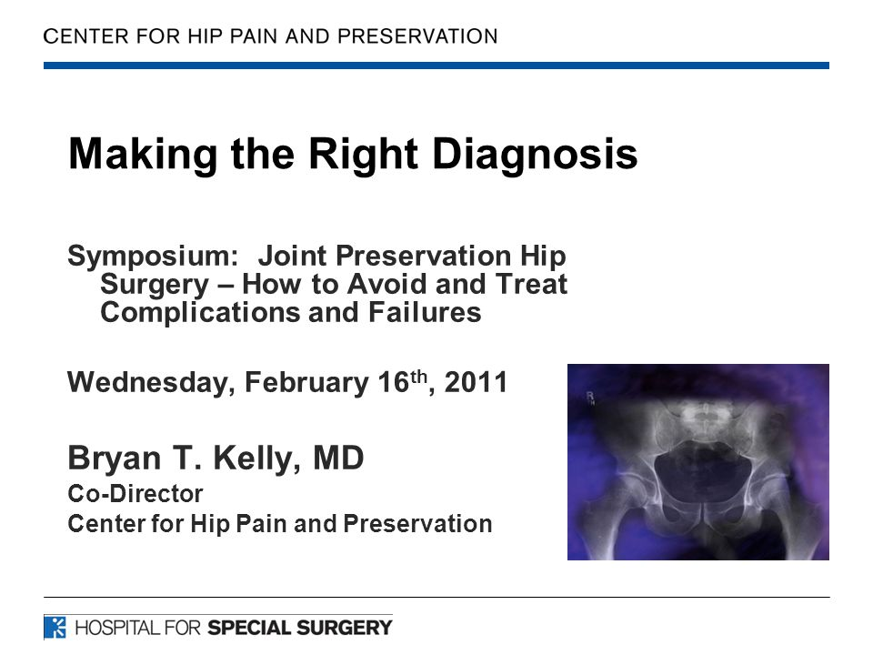 Making the Right Diagnosis Symposium: Joint Preservation Hip Surgery – How to Avoid and Treat Complications and Failures Wednesday, February 16 th, 2011 Bryan T.