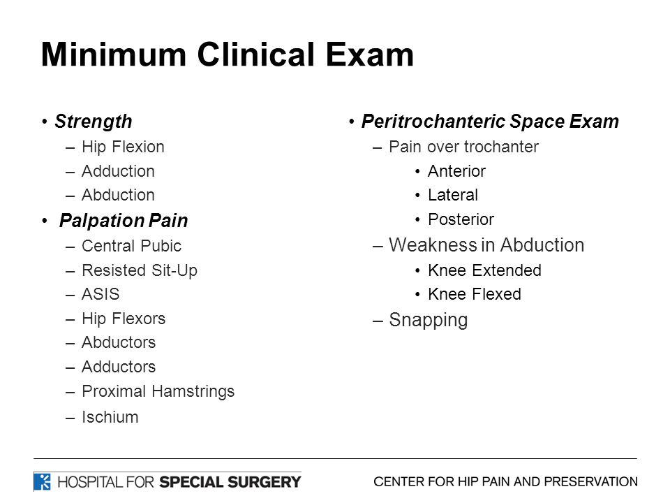 Minimum Clinical Exam Strength –Hip Flexion –Adduction –Abduction Palpation Pain –Central Pubic –Resisted Sit-Up –ASIS –Hip Flexors –Abductors –Adductors –Proximal Hamstrings –Ischium Peritrochanteric Space Exam –Pain over trochanter Anterior Lateral Posterior –Weakness in Abduction Knee Extended Knee Flexed –Snapping