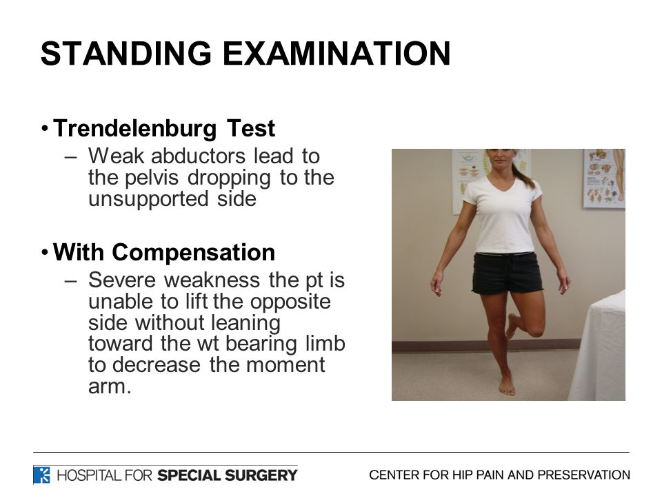 STANDING EXAMINATION Trendelenburg Test –Weak abductors lead to the pelvis dropping to the unsupported side With Compensation –Severe weakness the pt is unable to lift the opposite side without leaning toward the wt bearing limb to decrease the moment arm.