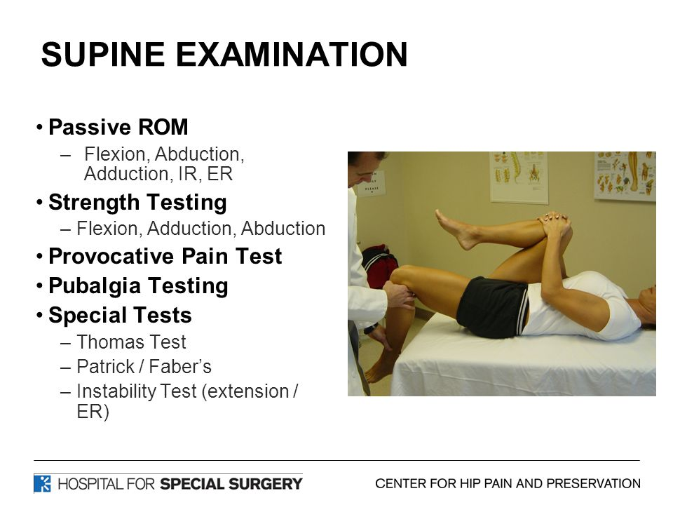 SUPINE EXAMINATION Passive ROM –Flexion, Abduction, Adduction, IR, ER Strength Testing –Flexion, Adduction, Abduction Provocative Pain Test Pubalgia Testing Special Tests –Thomas Test –Patrick / Faber's –Instability Test (extension / ER)