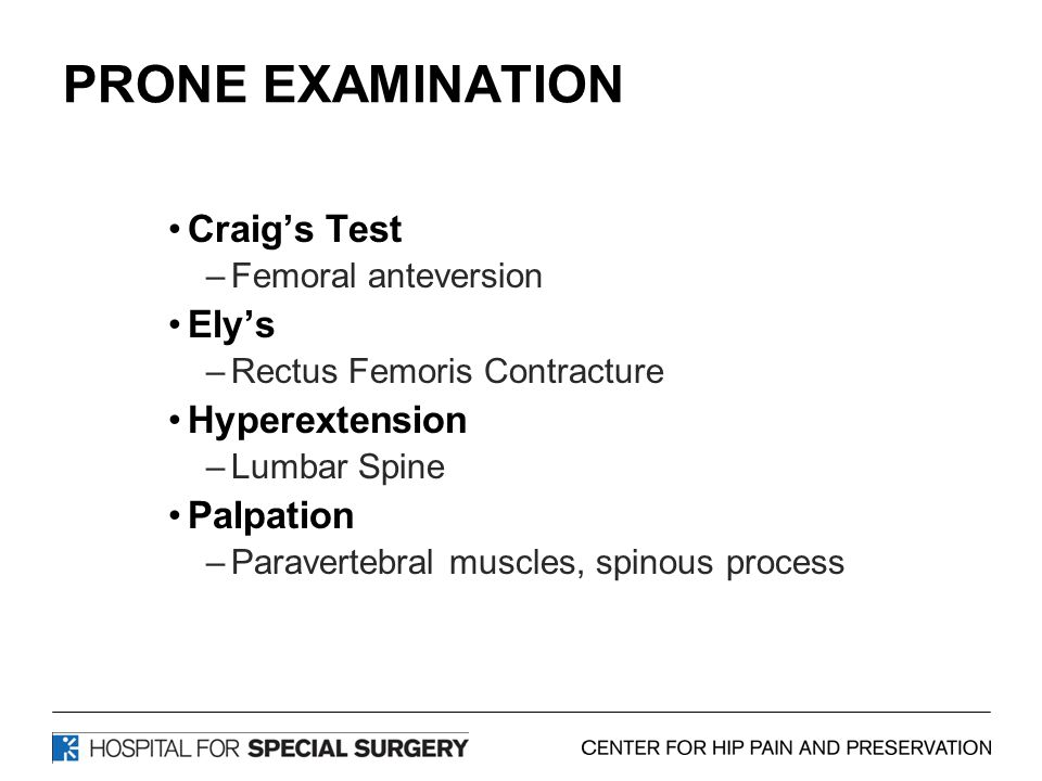 PRONE EXAMINATION Craig's Test –Femoral anteversion Ely's –Rectus Femoris Contracture Hyperextension –Lumbar Spine Palpation –Paravertebral muscles, spinous process