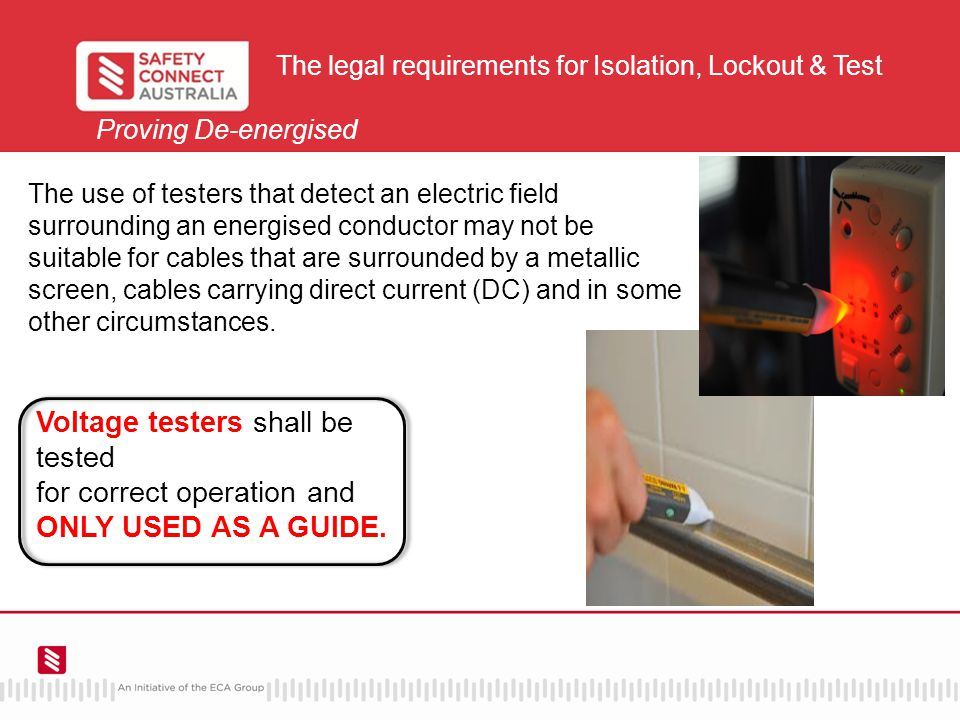 The legal requirements for Isolation, Lockout & Test Proving De-energised The use of testers that detect an electric field surrounding an energised conductor may not be suitable for cables that are surrounded by a metallic screen, cables carrying direct current (DC) and in some other circumstances.