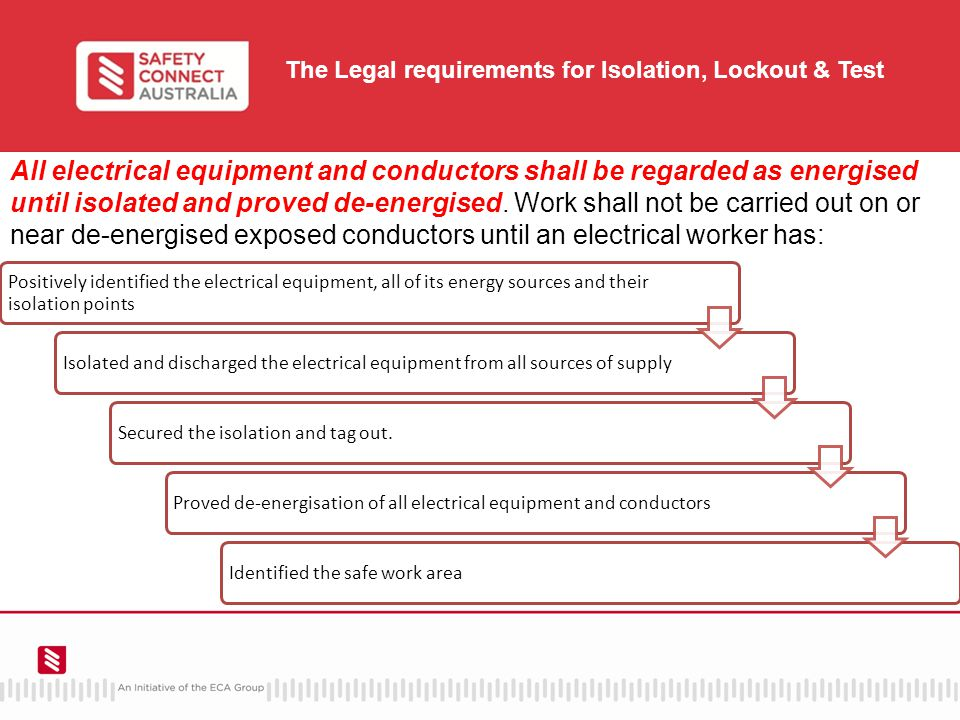 The Legal requirements for Isolation, Lockout & Test Positively identified the electrical equipment, all of its energy sources and their isolation points Isolated and discharged the electrical equipment from all sources of supplySecured the isolation and tag out.Proved de-energisation of all electrical equipment and conductorsIdentified the safe work area All electrical equipment and conductors shall be regarded as energised until isolated and proved de-energised.