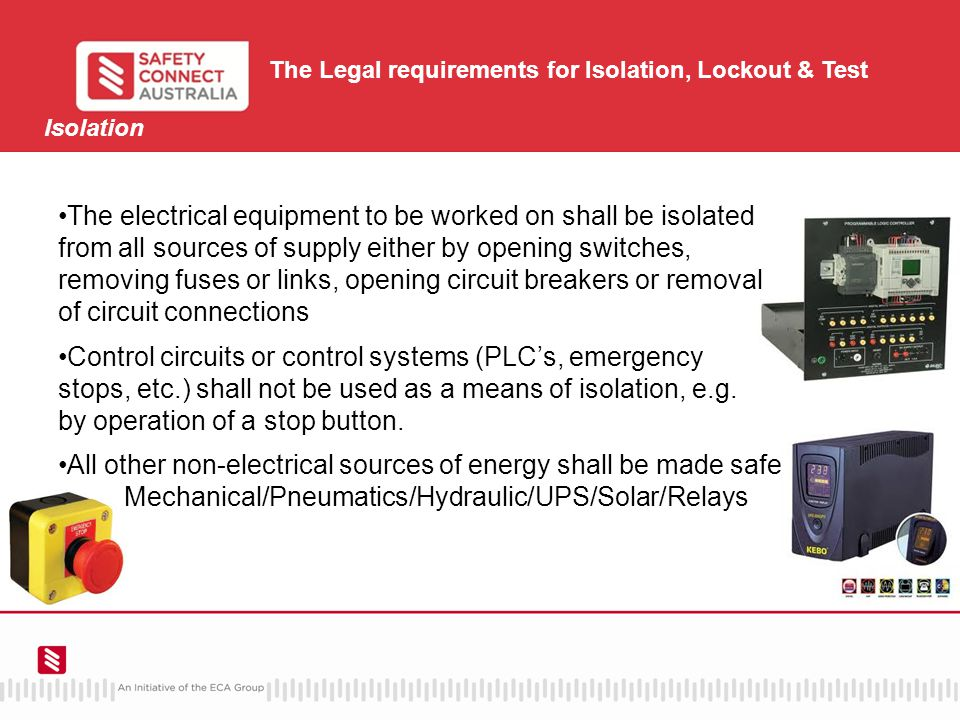 The Legal requirements for Isolation, Lockout & Test Isolation The electrical equipment to be worked on shall be isolated from all sources of supply either by opening switches, removing fuses or links, opening circuit breakers or removal of circuit connections Control circuits or control systems (PLC's, emergency stops, etc.) shall not be used as a means of isolation, e.g.