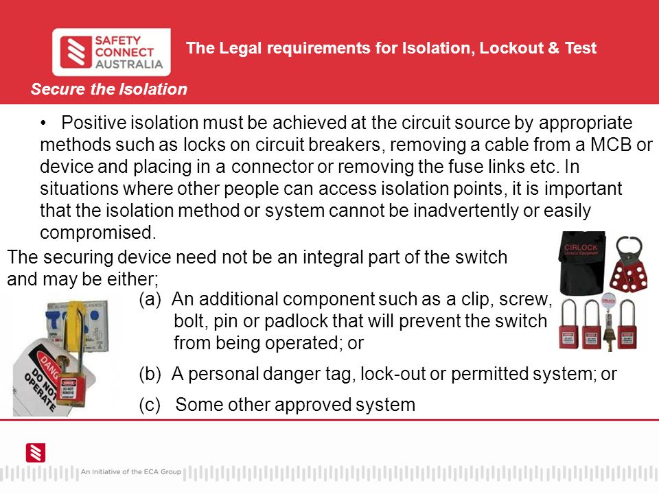 Secure the Isolation The Legal requirements for Isolation, Lockout & Test Positive isolation must be achieved at the circuit source by appropriate methods such as locks on circuit breakers, removing a cable from a MCB or device and placing in a connector or removing the fuse links etc.