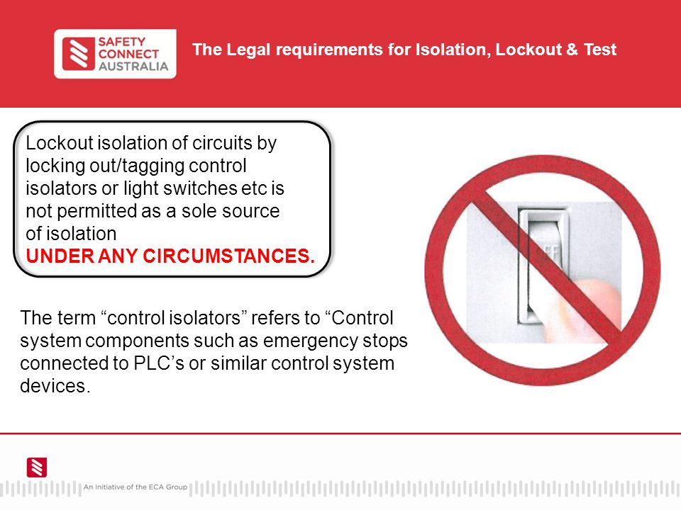 The Legal requirements for Isolation, Lockout & Test Lockout isolation of circuits by locking out/tagging control isolators or light switches etc is not permitted as a sole source of isolation UNDER ANY CIRCUMSTANCES.
