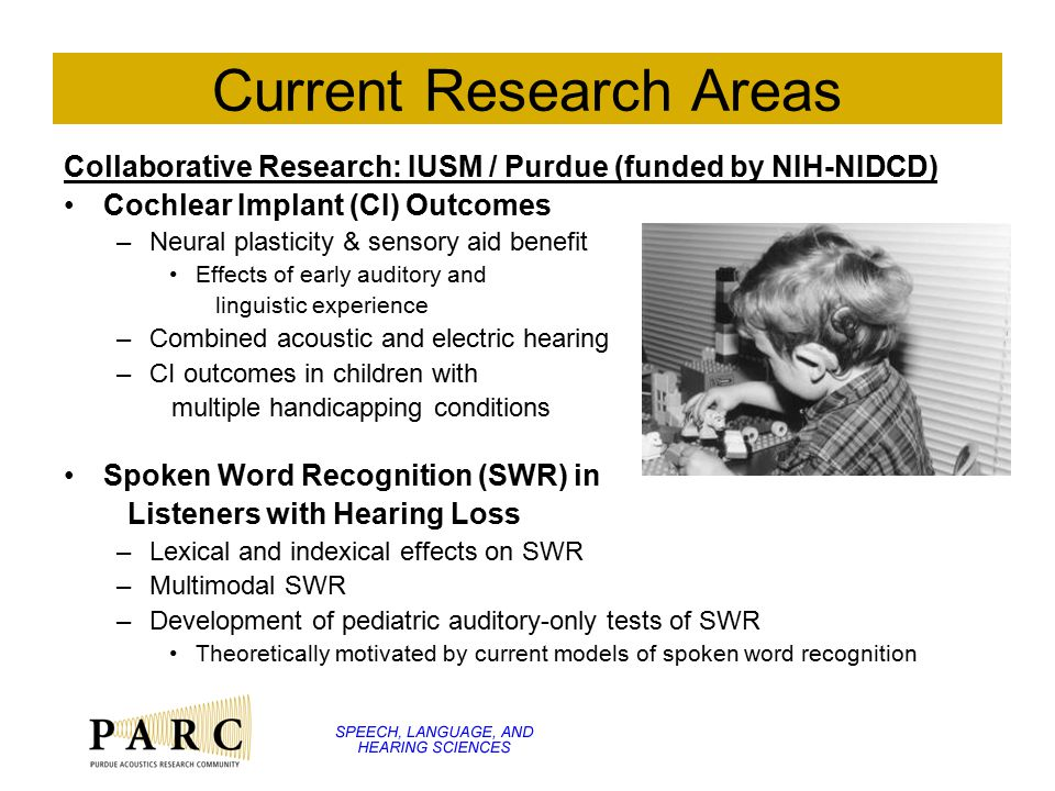 Current Research Areas Collaborative Research: IUSM / Purdue (funded by NIH-NIDCD) Cochlear Implant (CI) Outcomes –Neural plasticity & sensory aid ben
