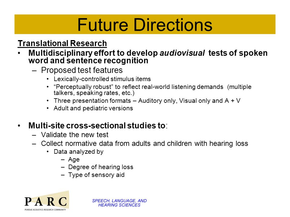 Future Directions Translational Research Multidisciplinary effort to develop audiovisual tests of spoken word and sentence recognition –Proposed test