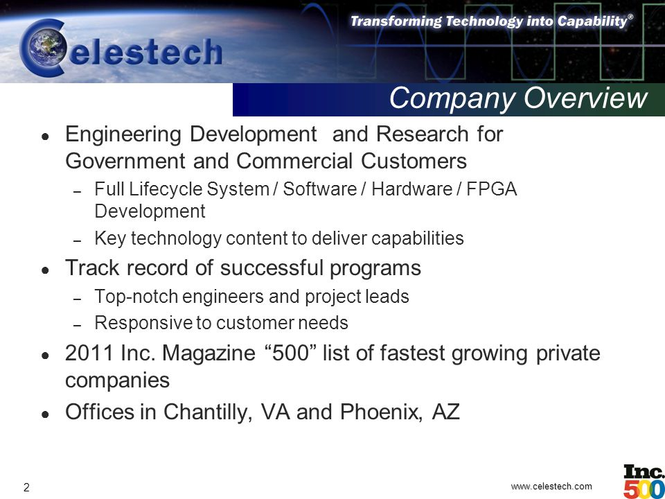 www.celestech.com 2 Company Overview ● Engineering Development and Research for Government and Commercial Customers – Full Lifecycle System / Software / Hardware / FPGA Development – Key technology content to deliver capabilities ● Track record of successful programs – Top-notch engineers and project leads – Responsive to customer needs ● 2011 Inc.