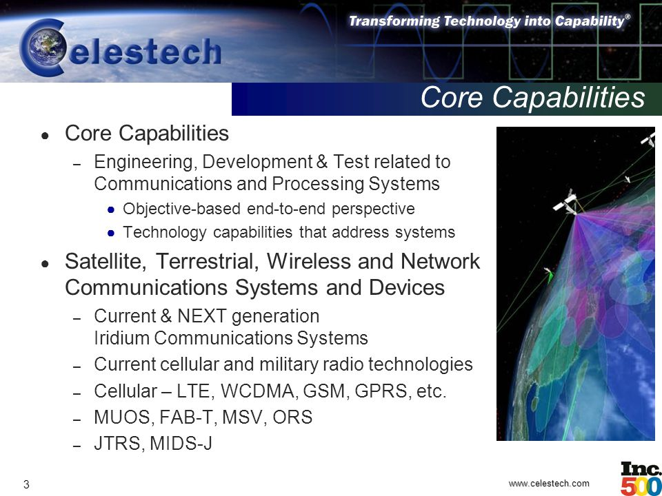 www.celestech.com 3 Core Capabilities ● Core Capabilities – Engineering, Development & Test related to Communications and Processing Systems ● Objective-based end-to-end perspective ● Technology capabilities that address systems ● Satellite, Terrestrial, Wireless and Network Communications Systems and Devices – Current & NEXT generation Iridium Communications Systems – Current cellular and military radio technologies – Cellular – LTE, WCDMA, GSM, GPRS, etc.