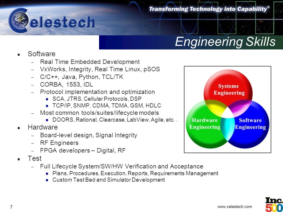 www.celestech.com 7 Engineering Skills ● Software – Real Time Embedded Development – VxWorks, Integrity, Real Time Linux, pSOS – C/C++, Java, Python, TCL/TK – CORBA, 1553, IDL – Protocol implementation and optimization ● SCA, JTRS, Cellular Protocols, DSP ● TCP/IP, SNMP, CDMA, TDMA, GSM, HDLC – Most common tools/suites/lifecycle models ● DOORS, Rational, Clearcase, LabView, Agile, etc..