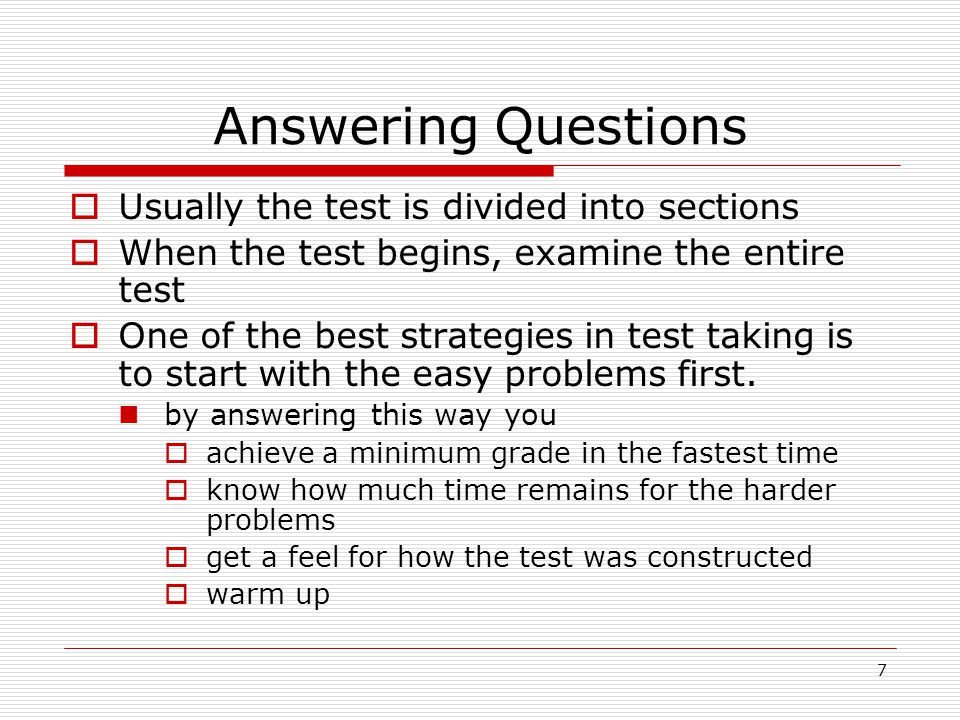 8 Answering Questions  Find the section of the test that you are most familiar with and answer the questions  Then go to your next best section and answer the questions  Continue working your way through the test saving the hardest part for last  By following this procedure, you will save time for the hardest part because of how fast and easy the first sections were