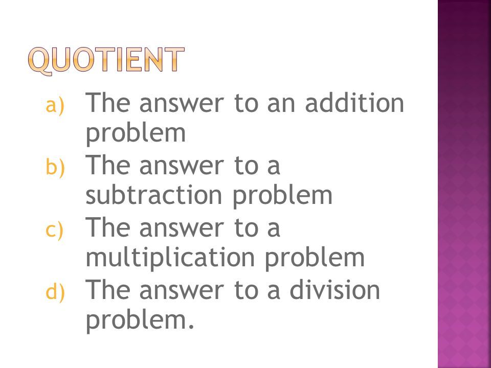 a) The answer to an addition problem b) The answer to a subtraction problem c) The answer to a multiplication problem d) The answer to a division problem.