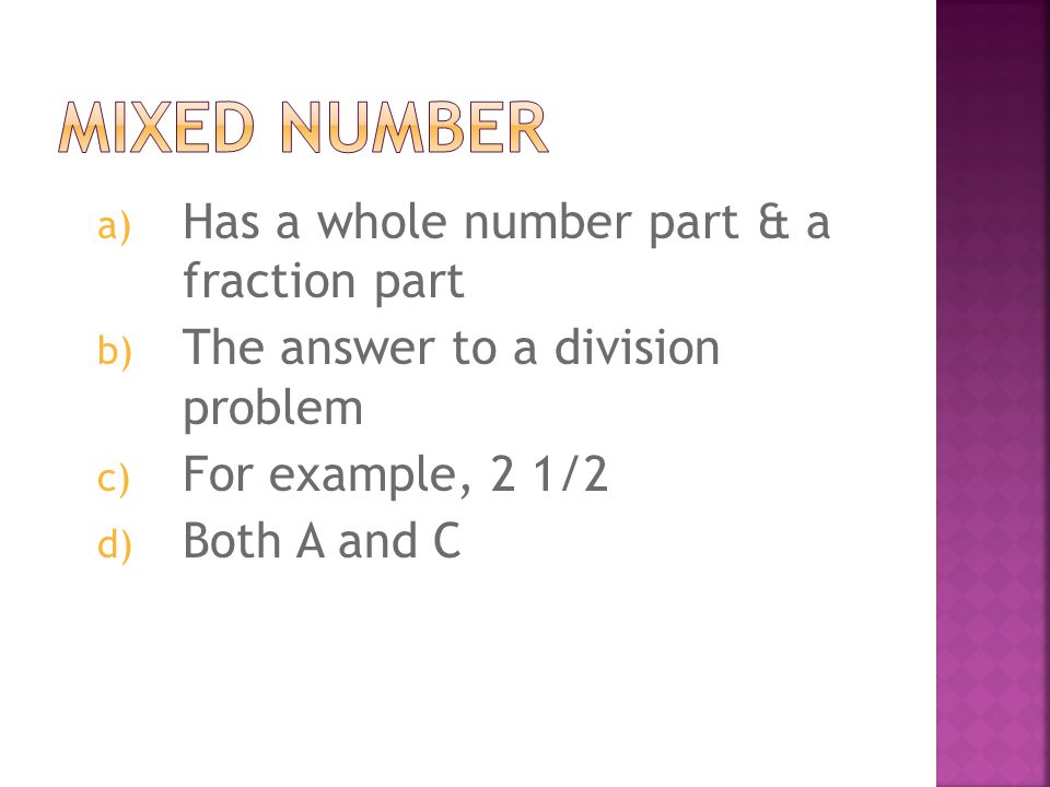 a) A fraction that has a smaller numerator & larger denominator b) A fraction that has the same number as the numerator & denominator c) A fraction that has a larger numerator and smaller denominator d) Both B & C