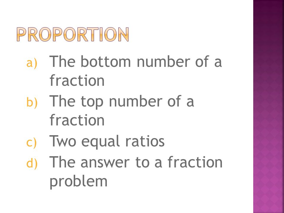 a) Fractions that have the same denominator but different numerators b) Fractions that have the same numerators but different denominators c) Fractions that when reduced or simplified are equal and have the same products through cross multiplication.
