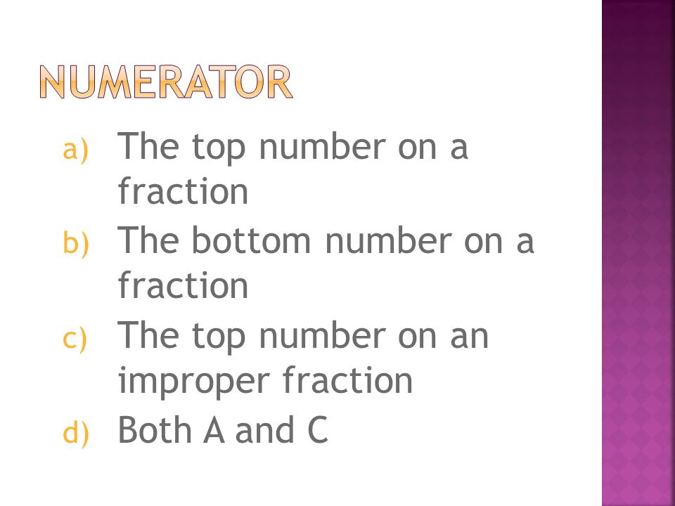 a) The top number on a fraction b) The bottom number on a fraction c) The top number on an improper fraction d) Both A and C