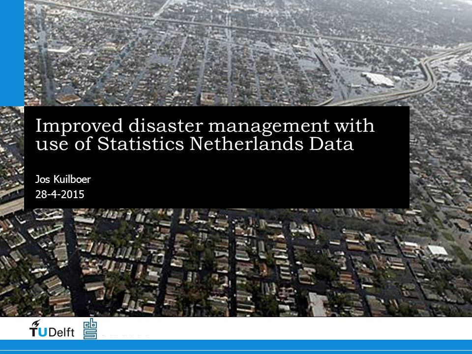 28-4-2015 Improved disaster management with use of Statistics Netherlands Data Jos Kuilboer