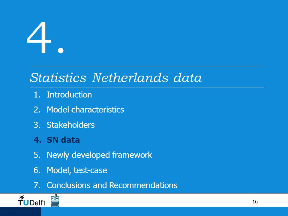 16 4. Statistics Netherlands data 1.Introduction 2.Model characteristics 3.Stakeholders 4.SN data 5.Newly developed framework 6.Model, test-case 7.Con
