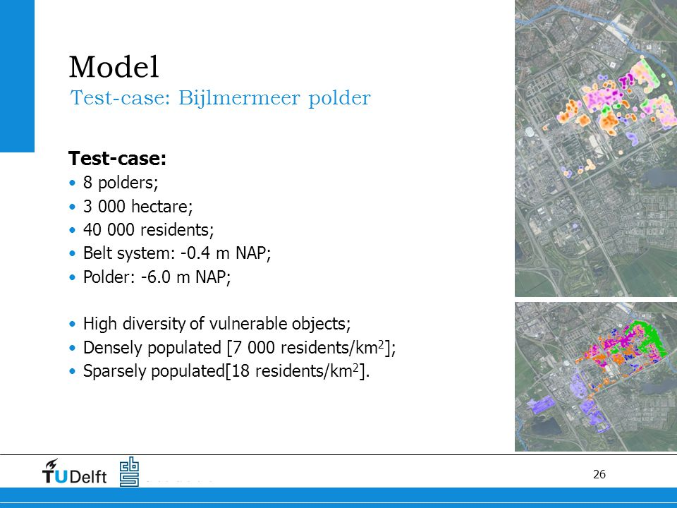 26 Test-case: Bijlmermeer polder Test-case: 8 polders; 3 000 hectare; 40 000 residents; Belt system: -0.4 m NAP; Polder: -6.0 m NAP; High diversity of vulnerable objects; Densely populated [7 000 residents/km 2 ]; Sparsely populated[18 residents/km 2 ].