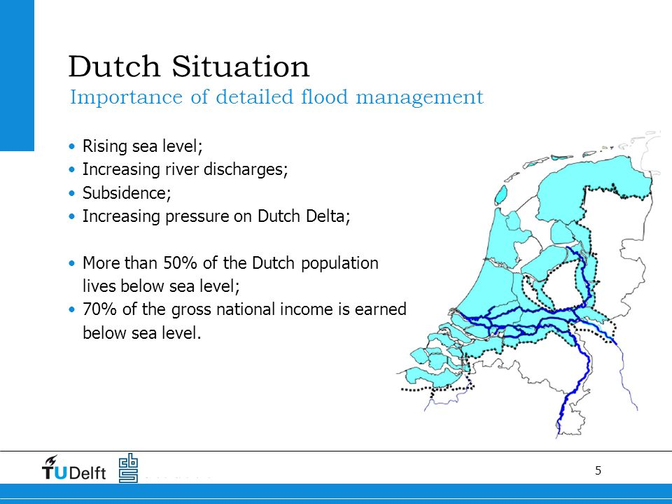 5 Dutch Situation Rising sea level; Increasing river discharges; Subsidence; Increasing pressure on Dutch Delta; More than 50% of the Dutch population