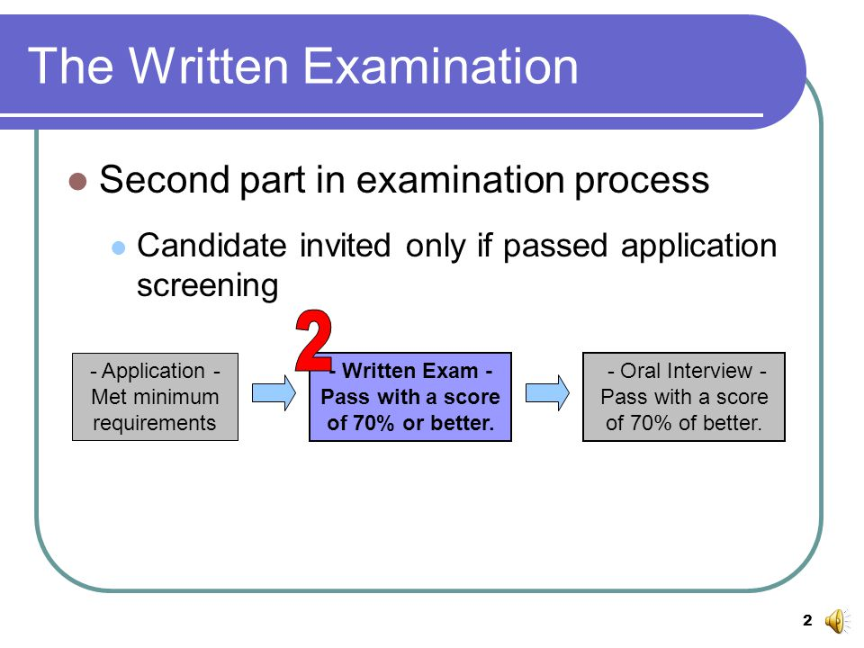 2 The Written Examination Second part in examination process Candidate invited only if passed application screening - Application - Met minimum requirements - Written Exam - Pass with a score of 70% or better.