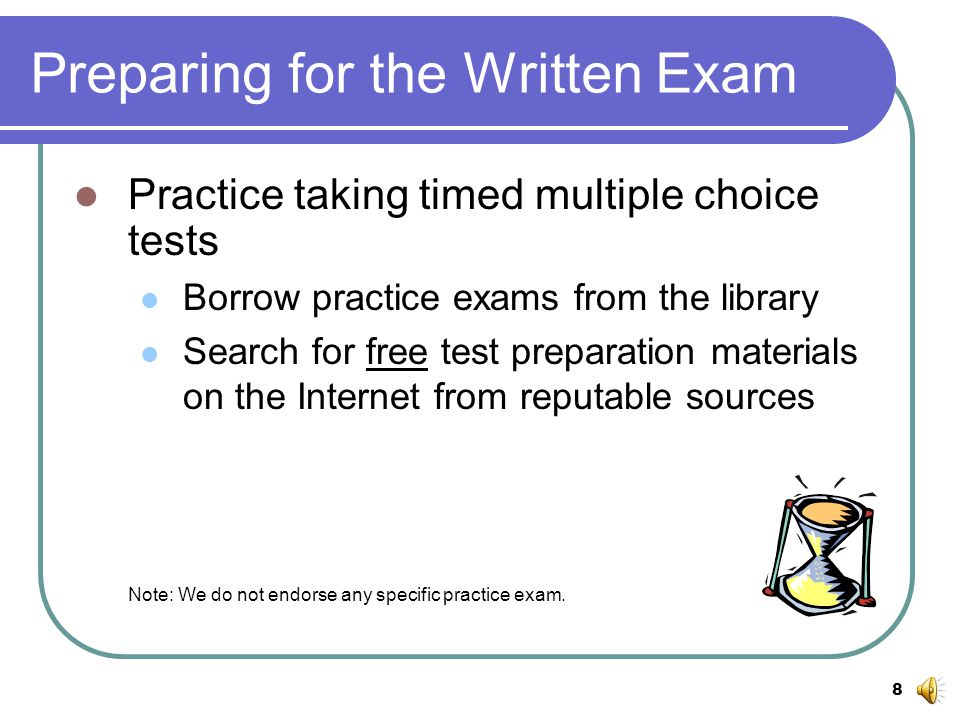 8 Preparing for the Written Exam Practice taking timed multiple choice tests Borrow practice exams from the library Search for free test preparation materials on the Internet from reputable sources Note: We do not endorse any specific practice exam.