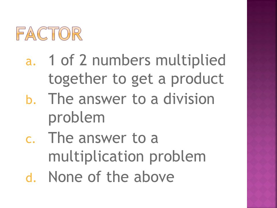 a. 1 of 2 numbers multiplied together to get a product b. The answer to a division problem c. The answer to a multiplication problem d. None of the ab