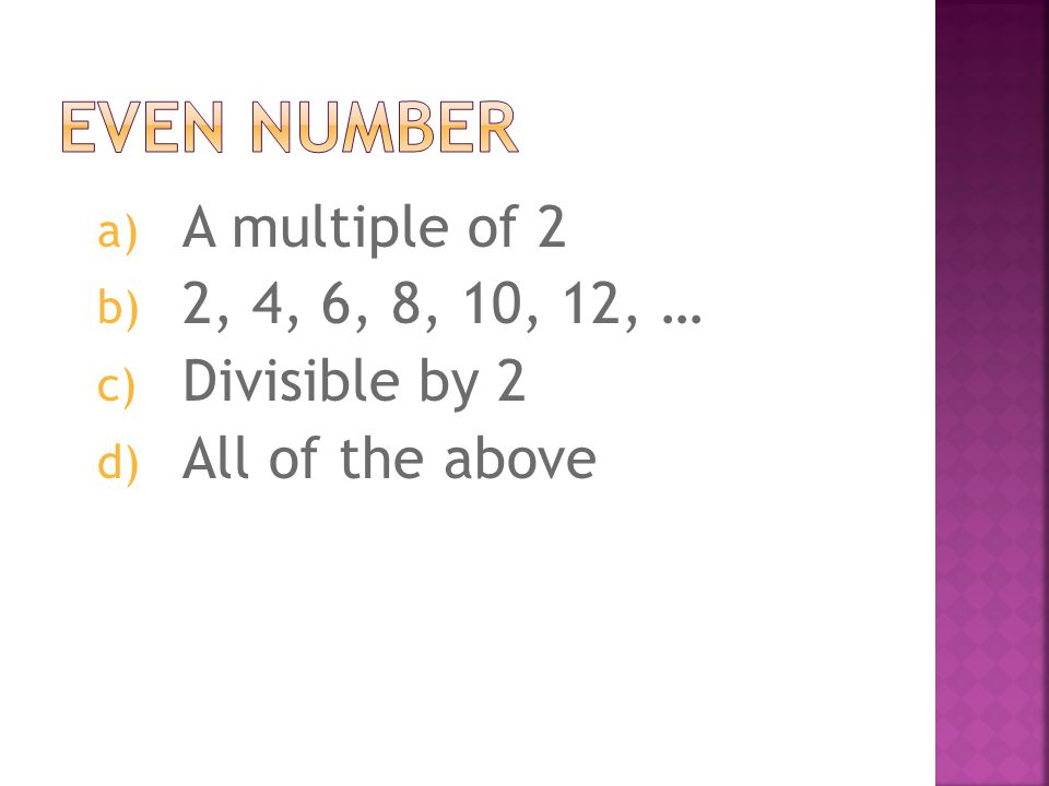 a) A multiple of 2 b) 2, 4, 6, 8, 10, 12, … c) Divisible by 2 d) All of the above