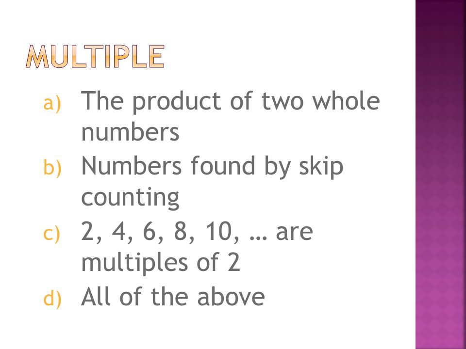 a) The product of two whole numbers b) Numbers found by skip counting c) 2, 4, 6, 8, 10, … are multiples of 2 d) All of the above