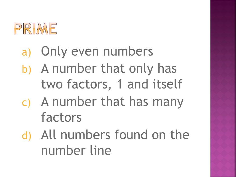 a) Only even numbers b) A number that only has two factors, 1 and itself c) A number that has many factors d) All numbers found on the number line