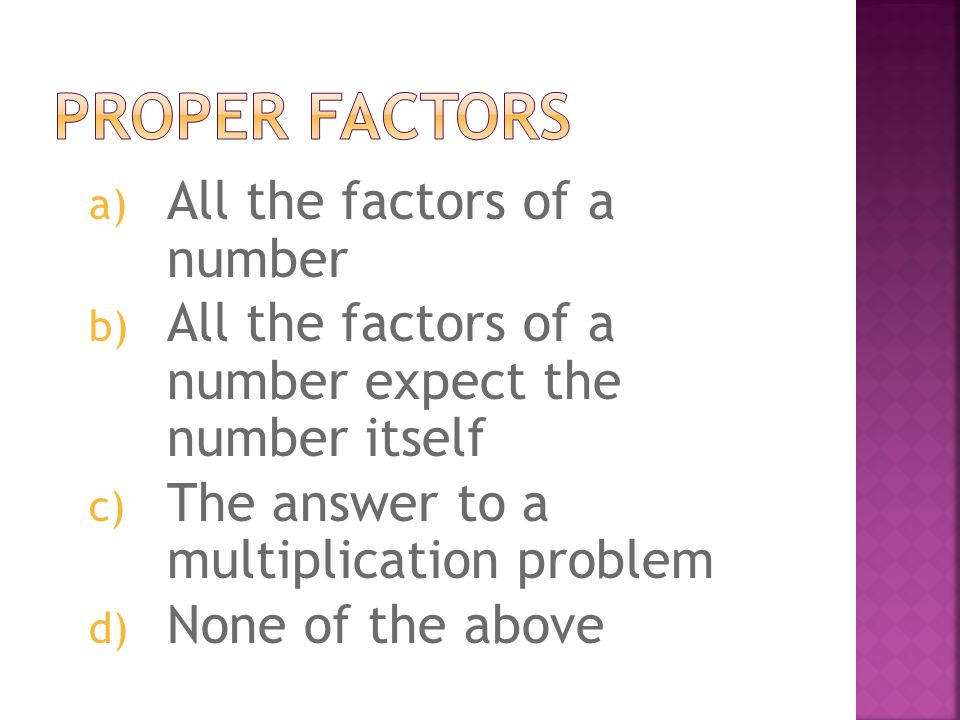 a) All the factors of a number b) All the factors of a number expect the number itself c) The answer to a multiplication problem d) None of the above