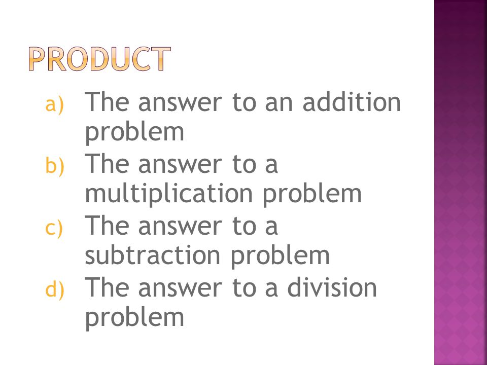 a) The answer to an addition problem b) The answer to a multiplication problem c) The answer to a subtraction problem d) The answer to a division problem
