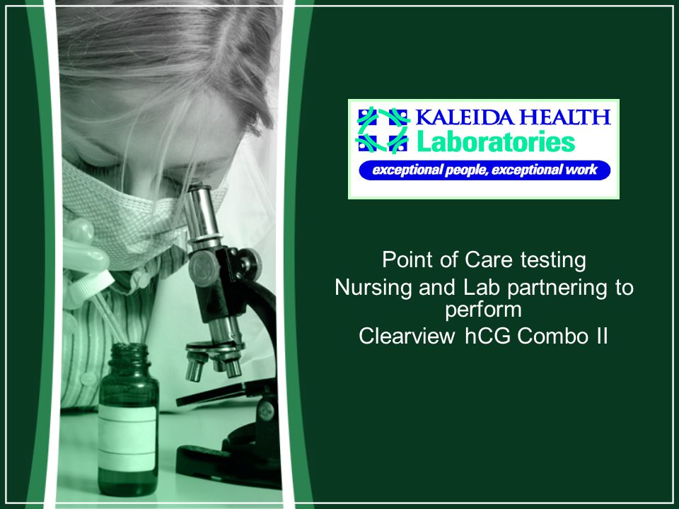 hCG Testing Point of Care at Kaleida Health All staff designated to perform the testing must be –Initially trained by an approved and designated trainer.