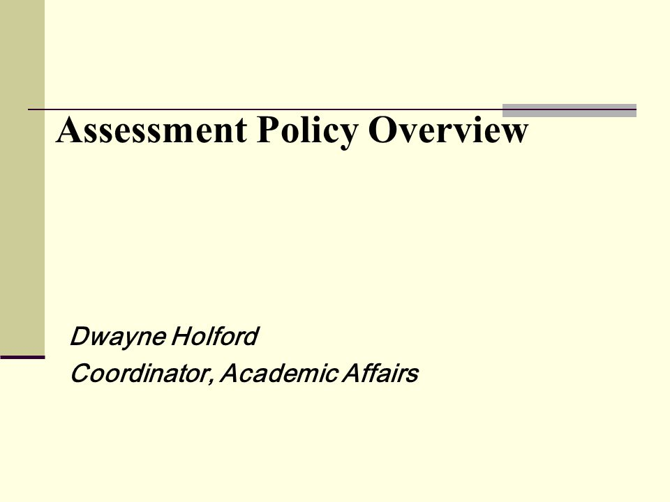 Assessment Policy Overview Dwayne Holford Coordinator, Academic Affairs