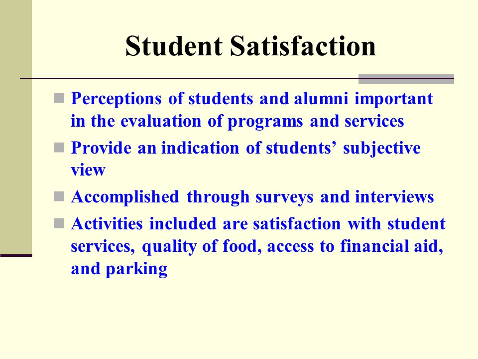 Student Satisfaction Perceptions of students and alumni important in the evaluation of programs and services Provide an indication of students' subjective view Accomplished through surveys and interviews Activities included are satisfaction with student services, quality of food, access to financial aid, and parking