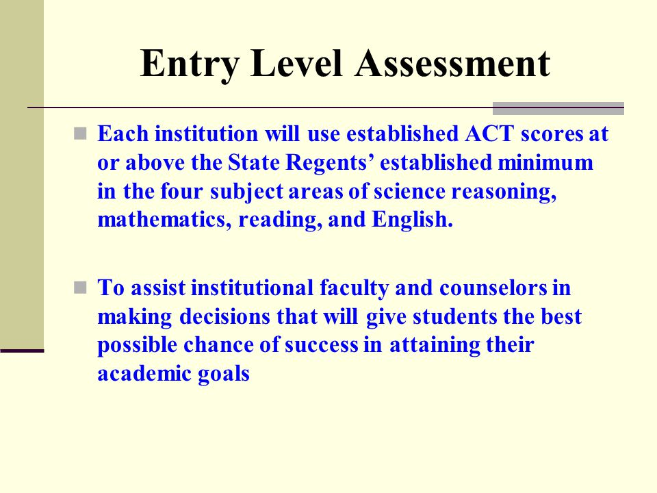 Entry Level Assessment Each institution will use established ACT scores at or above the State Regents' established minimum in the four subject areas of science reasoning, mathematics, reading, and English.