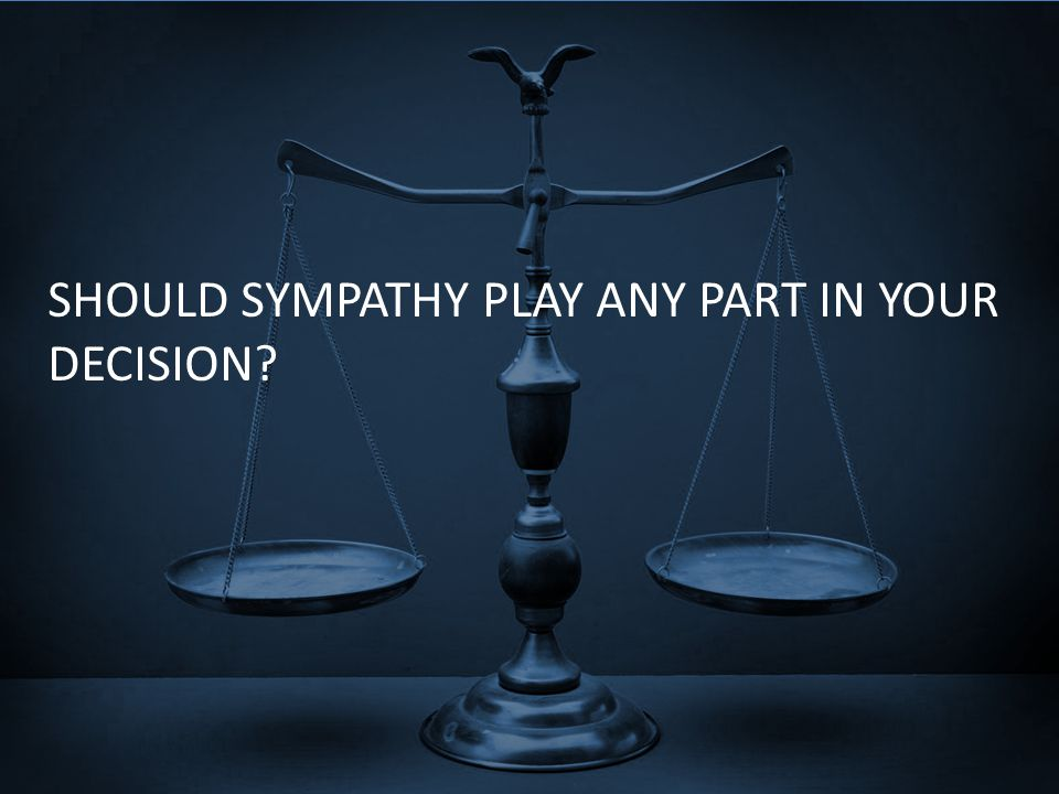 SHOULD SYMPATHY PLAY ANY PART IN YOUR DECISION