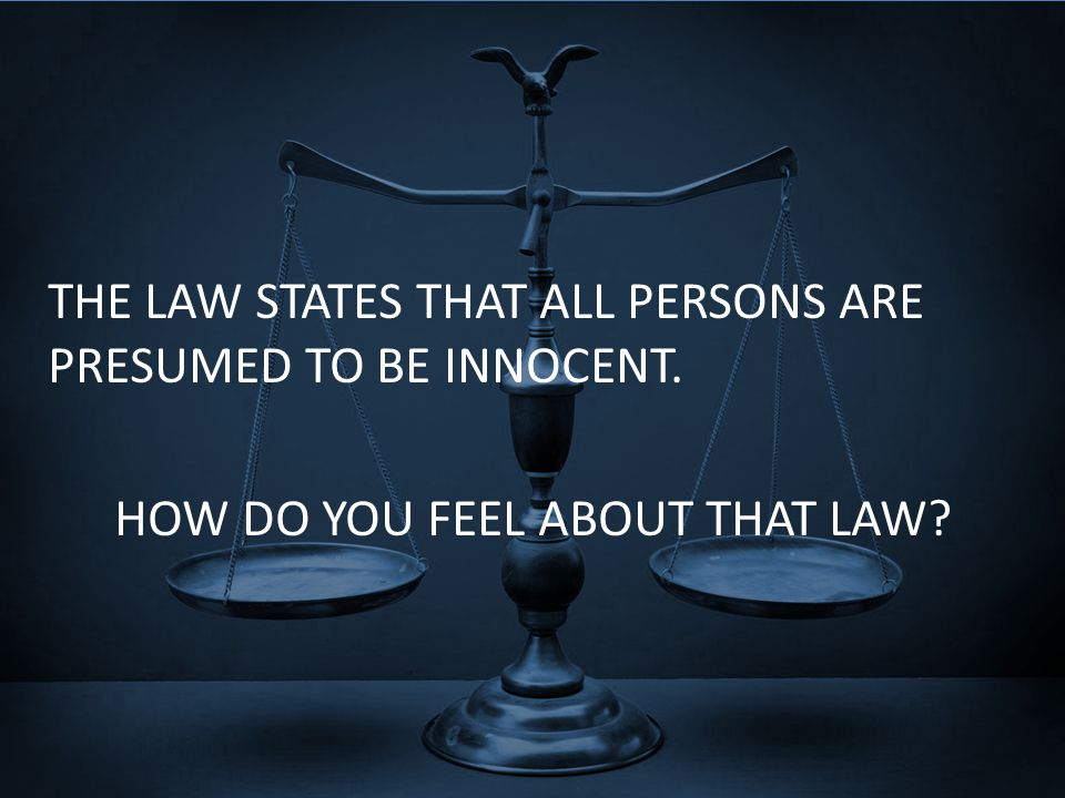 THE LAW STATES THAT ALL PERSONS ARE PRESUMED TO BE INNOCENT. HOW DO YOU FEEL ABOUT THAT LAW