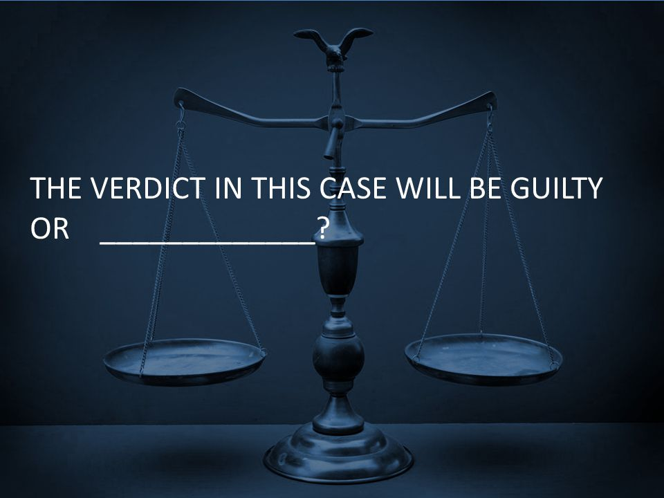 THE VERDICT IN THIS CASE WILL BE GUILTY OR _____________